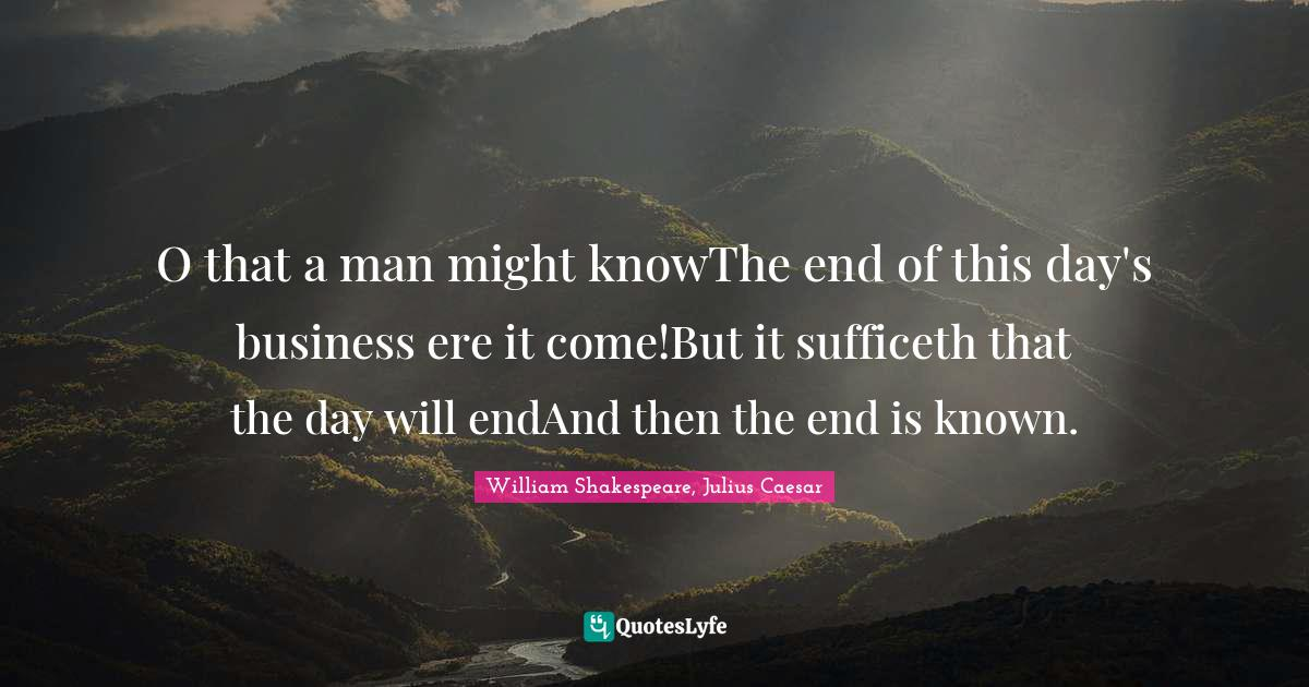William Shakespeare, Julius Caesar Quotes: O that a man might knowThe end of this day's business ere it come!But it sufficeth that the day will endAnd then the end is known.