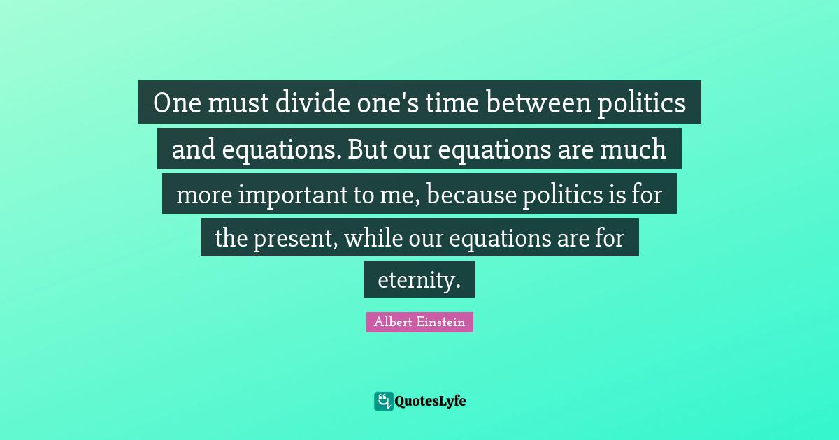 Albert Einstein Quotes: One must divide one's time between politics and equations. But our equations are much more important to me, because politics is for the present, while our equations are for eternity.