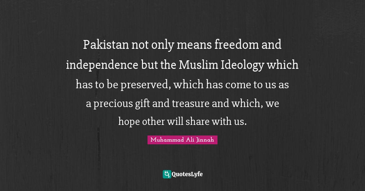 Muhammad Ali Jinnah Quotes: Pakistan not only means freedom and independence but the Muslim Ideology which has to be preserved, which has come to us as a precious gift and treasure and which, we hope other will share with us.
