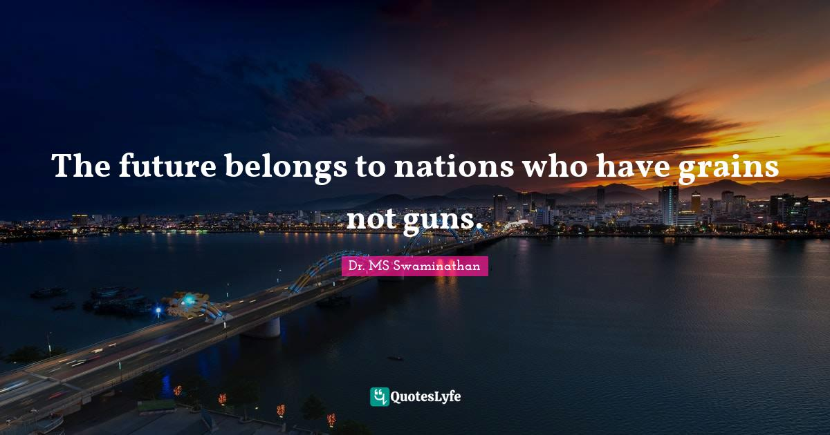 Dr. MS Swaminathan Quotes: The future belongs to nations who have grains not guns.