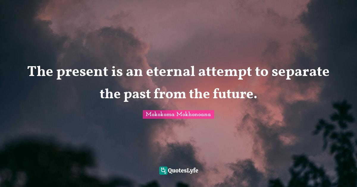 Mokokoma Mokhonoana Quotes: The present is an eternal attempt to separate the past from the future.