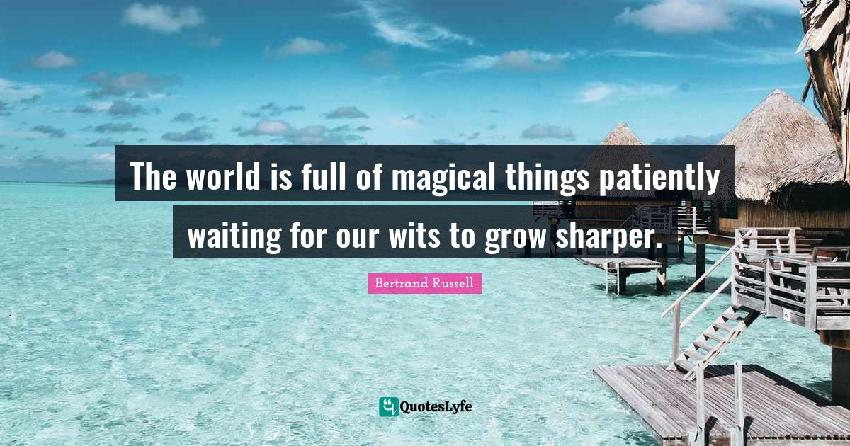 Bertrand Russell Quotes: The world is full of magical things patiently waiting for our wits to grow sharper.