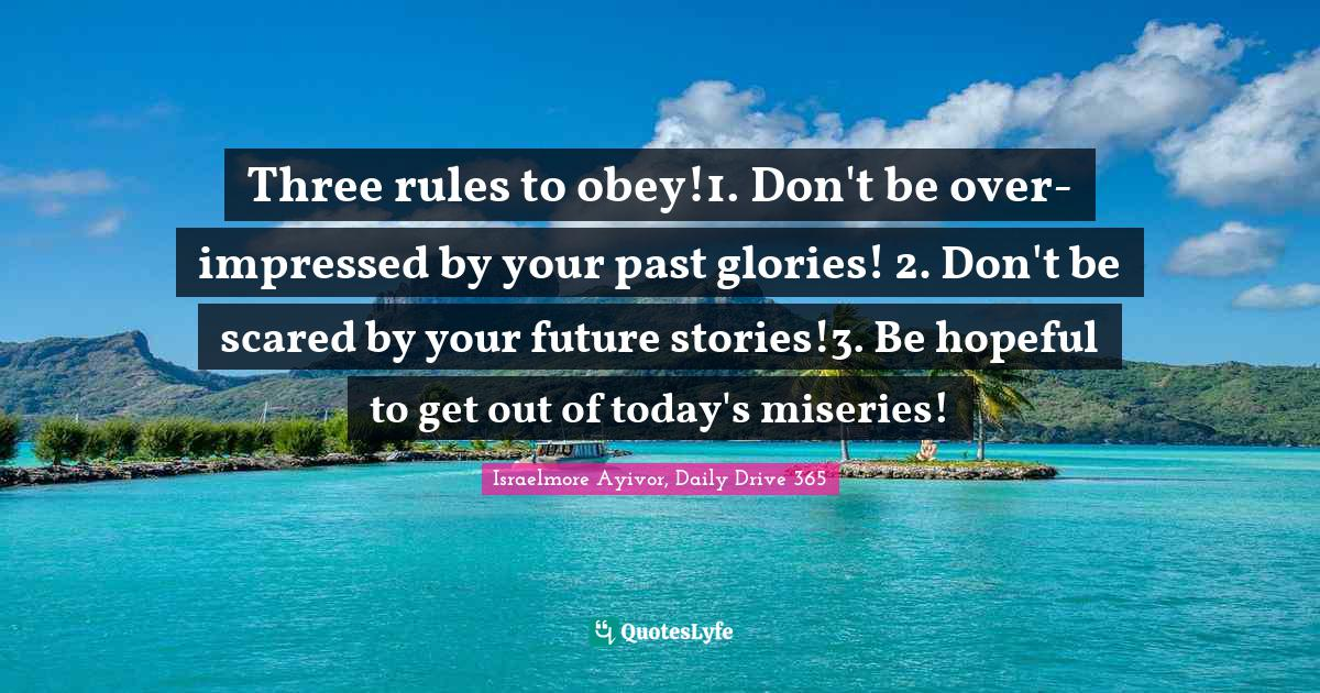 Israelmore Ayivor, Daily Drive 365 Quotes: Three rules to obey!1. Don't be over-impressed by your past glories! 2. Don't be scared by your future stories!3. Be hopeful to get out of today's miseries!