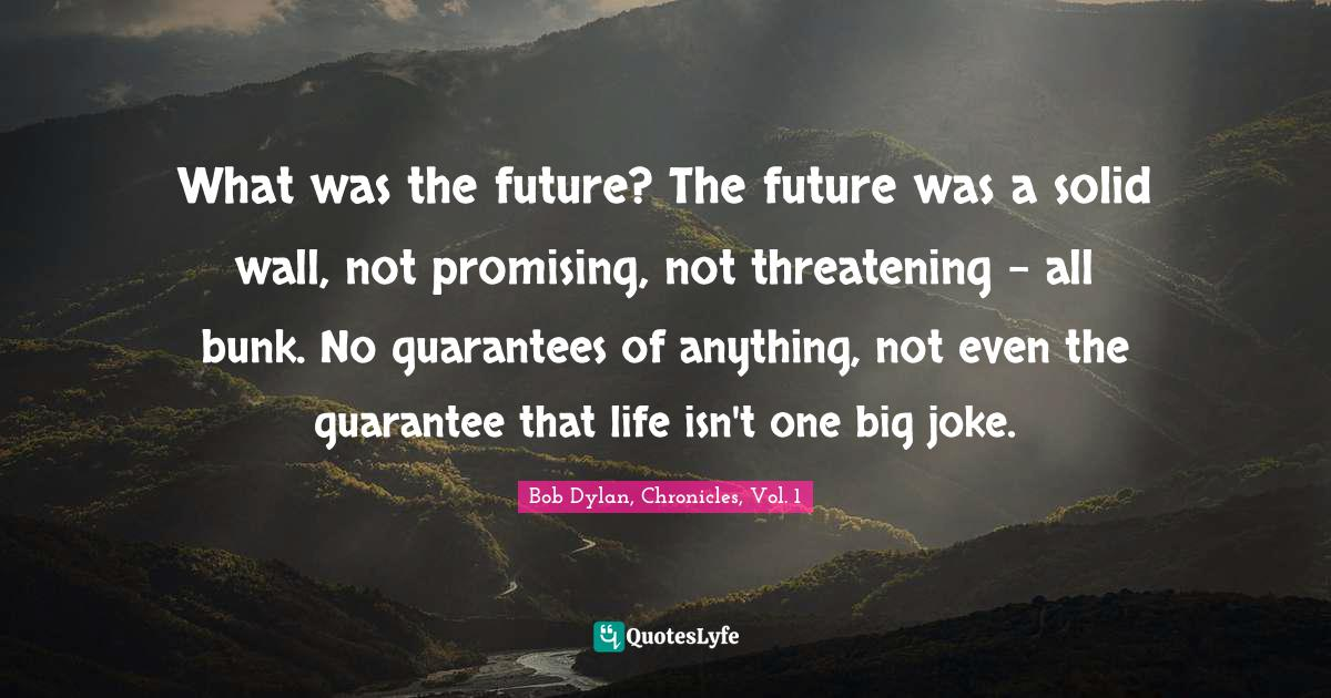 Bob Dylan, Chronicles, Vol. 1 Quotes: What was the future? The future was a solid wall, not promising, not threatening - all bunk. No guarantees of anything, not even the guarantee that life isn't one big joke.