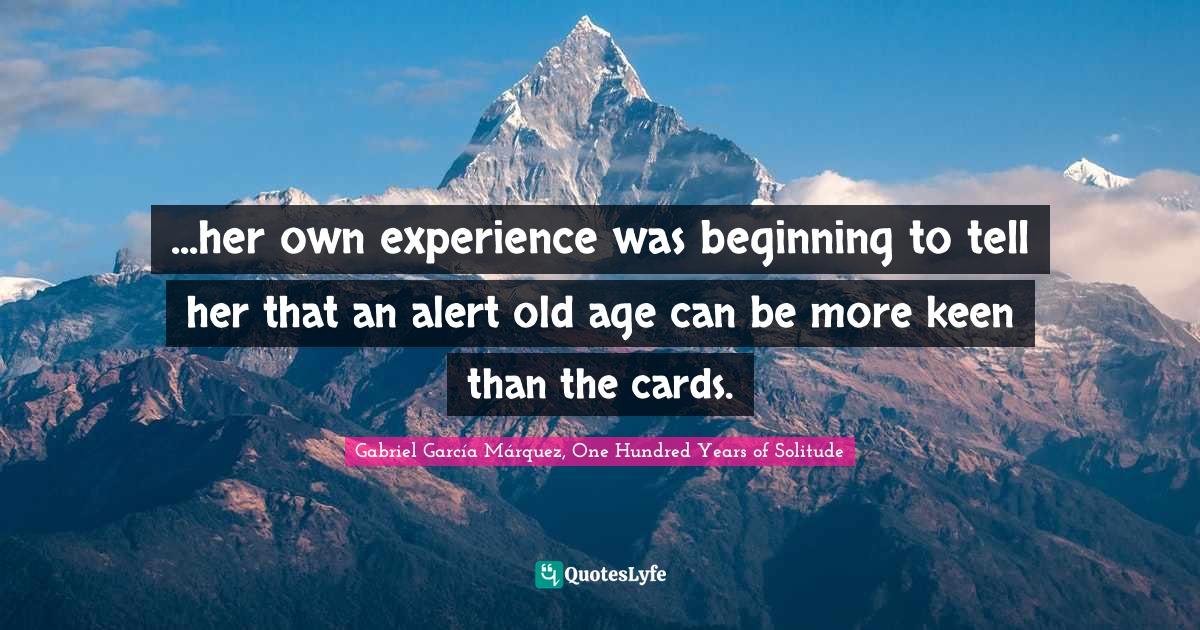 Gabriel García Márquez, One Hundred Years of Solitude Quotes: ...her own experience was beginning to tell her that an alert old age can be more keen than the cards.