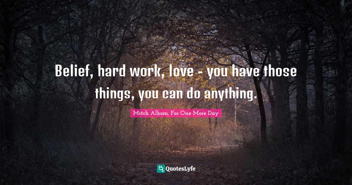Mitch Albom, For One More Day Quotes: Belief, hard work, love - you have those things, you can do anything.