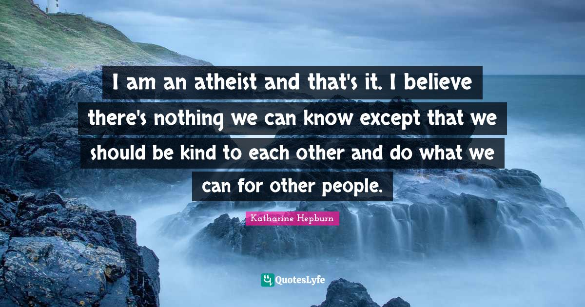 Katharine Hepburn Quotes: I am an atheist and that's it. I believe there's nothing we can know except that we should be kind to each other and do what we can for other people.