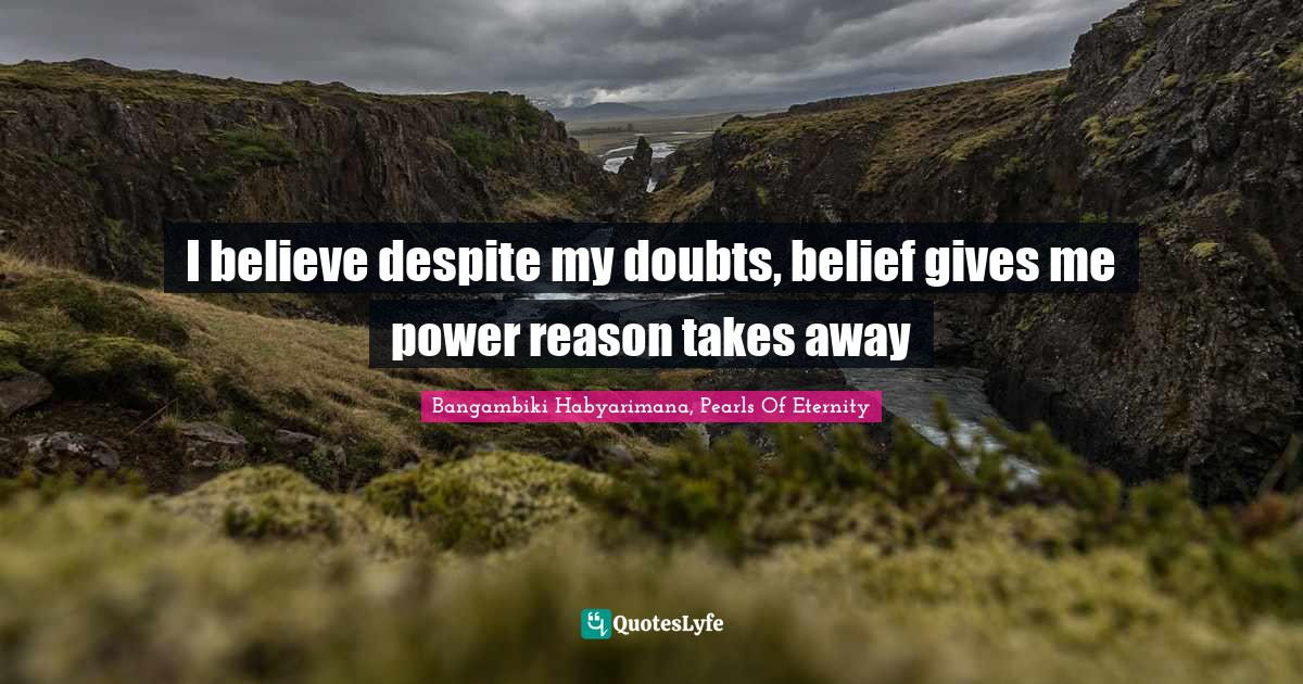 Bangambiki Habyarimana, Pearls Of Eternity Quotes: I believe despite my doubts, belief gives me power reason takes away