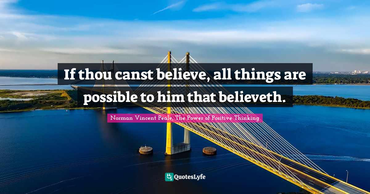 Norman Vincent Peale, The Power of Positive Thinking Quotes: If thou canst believe, all things are possible to him that believeth.
