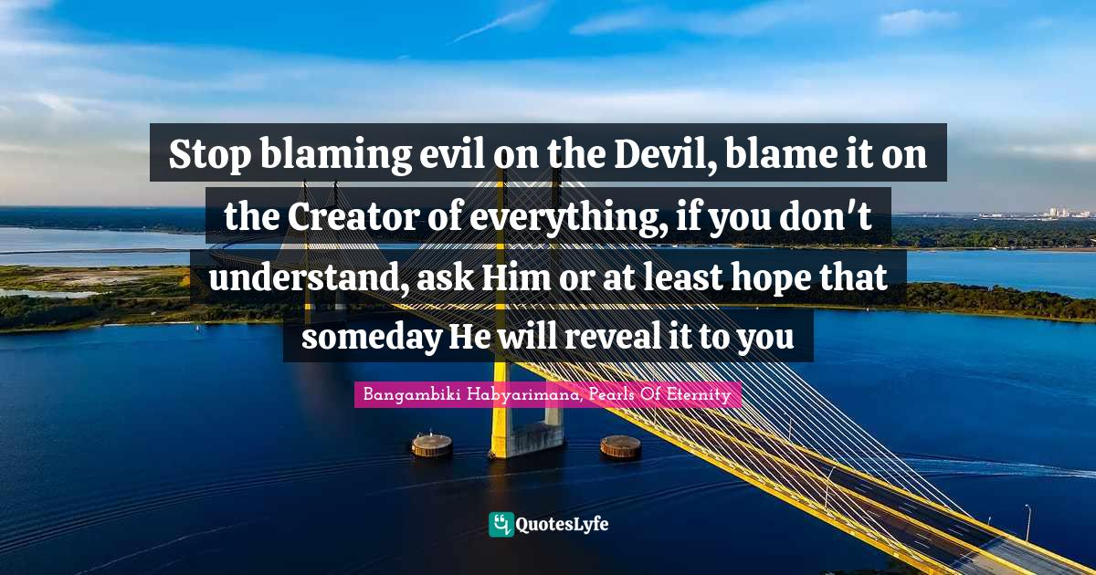 Bangambiki Habyarimana, Pearls Of Eternity Quotes: Stop blaming evil on the Devil, blame it on the Creator of everything, if you don't understand, ask Him or at least hope that someday He will reveal it to you