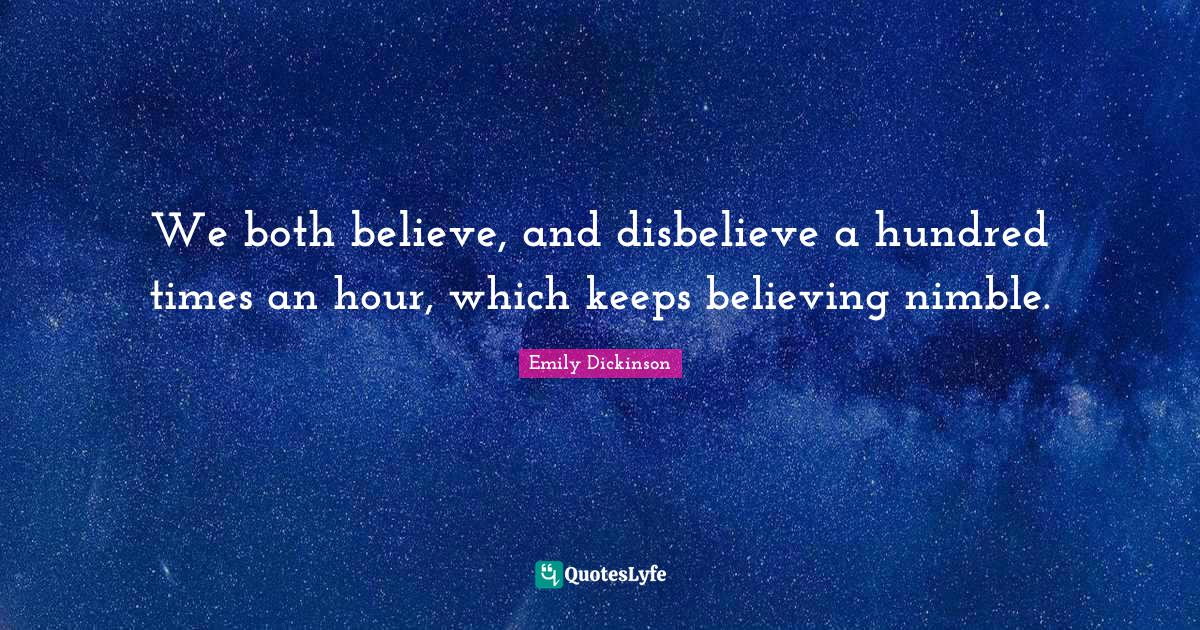Emily Dickinson Quotes: We both believe, and disbelieve a hundred times an hour, which keeps believing nimble.