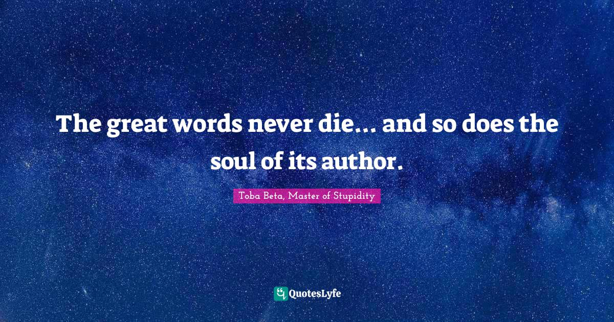 Toba Beta, Master of Stupidity Quotes: The great words never die... and so does the soul of its author.