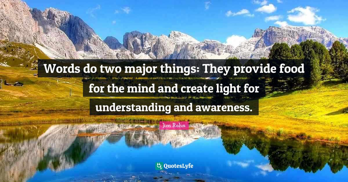 Jim Rohn Quotes: Words do two major things: They provide food for the mind and create light for understanding and awareness.