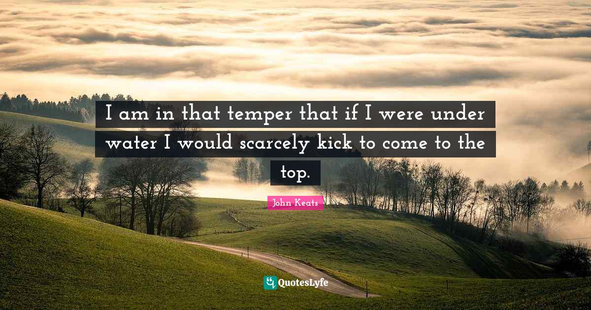 John Keats Quotes: I am in that temper that if I were under water I would scarcely kick to come to the top.