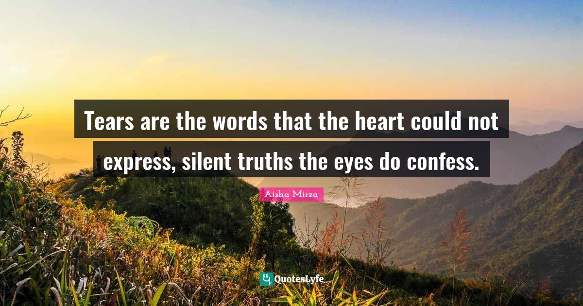 Aisha Mirza Quotes: Tears are the words that the heart could not express, silent truths the eyes do confess.