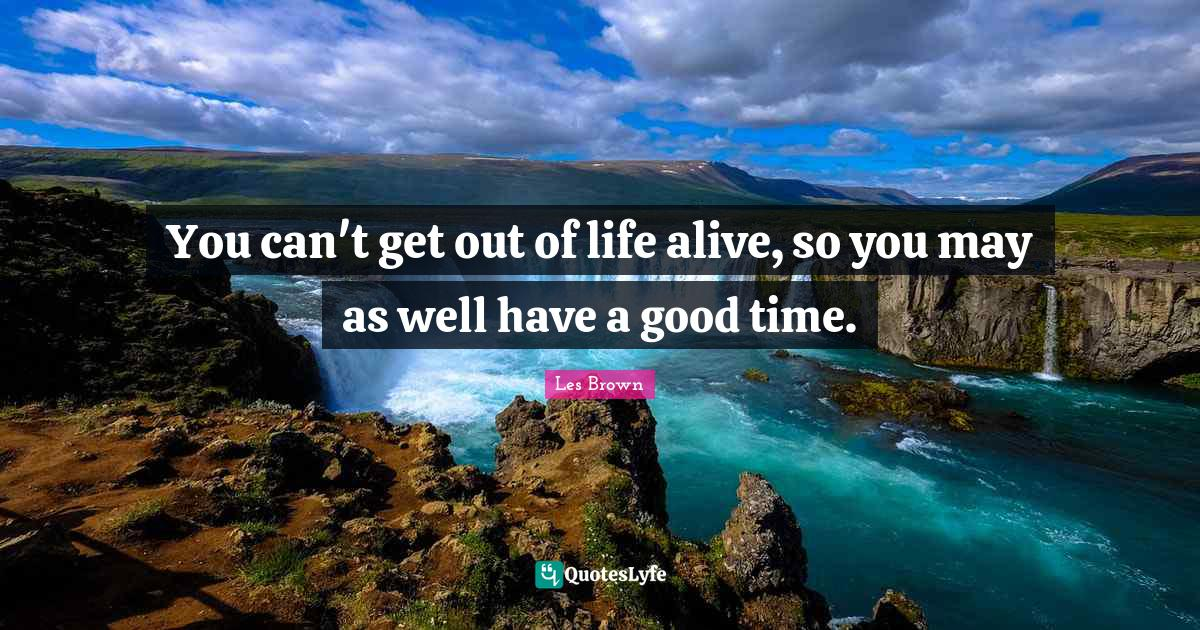 Les Brown Quotes: You can't get out of life alive, so you may as well have a good time.