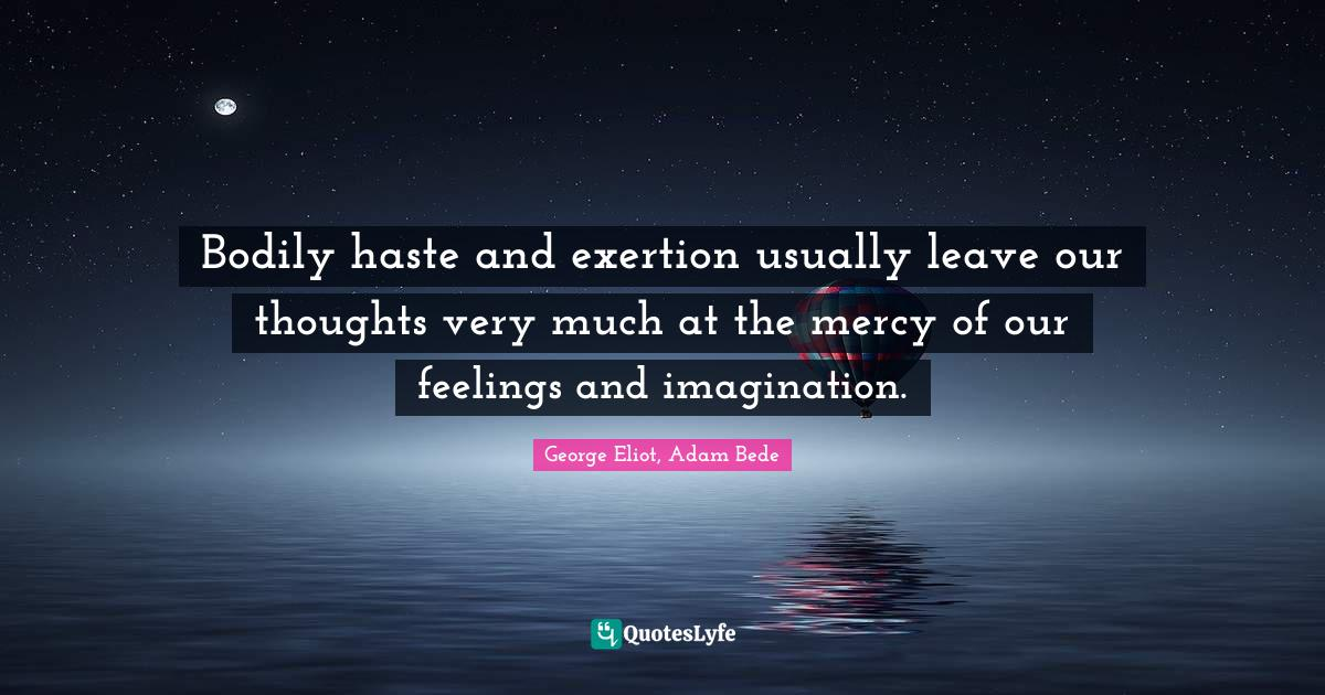 George Eliot, Adam Bede Quotes: Bodily haste and exertion usually leave our thoughts very much at the mercy of our feelings and imagination.