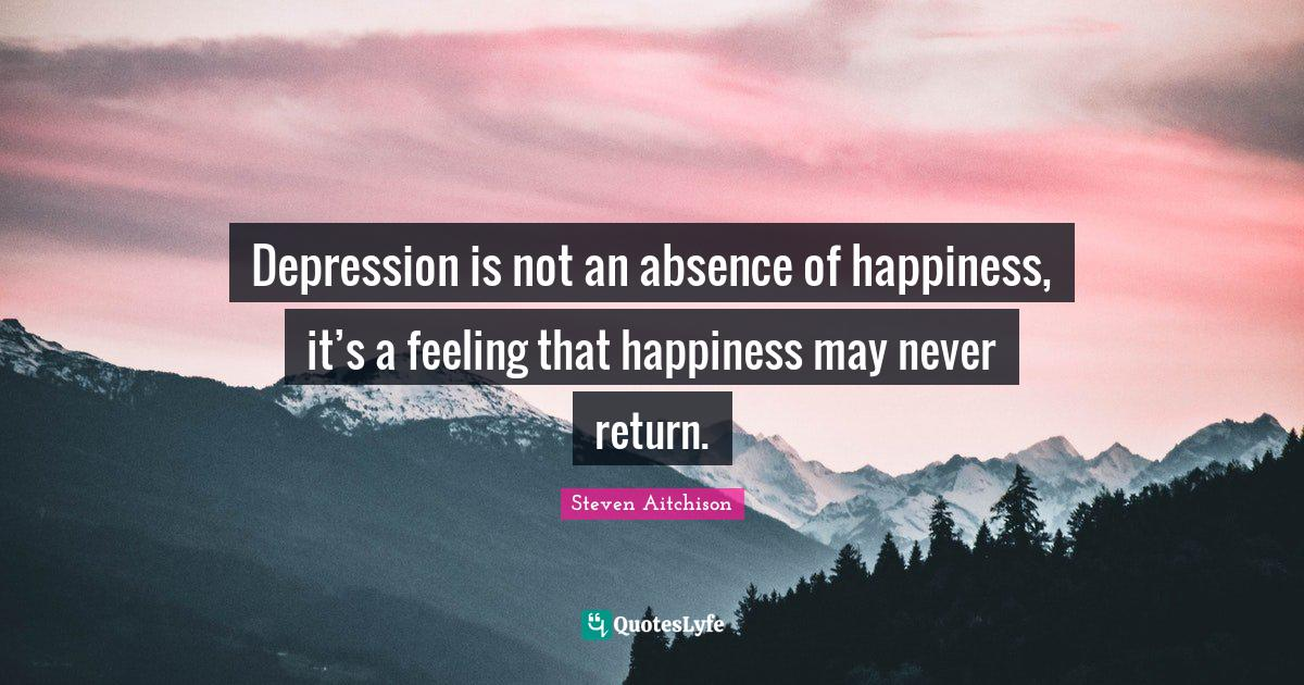 Steven Aitchison Quotes: Depression is not an absence of happiness, it's a feeling that happiness may never return.