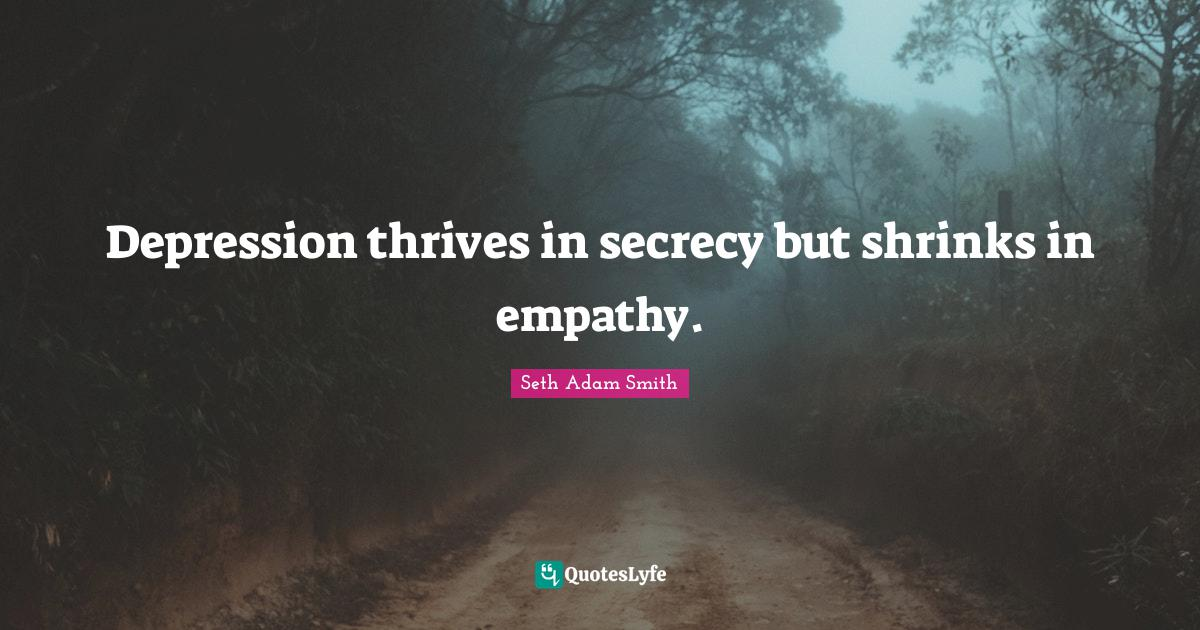 Seth Adam Smith Quotes: Depression thrives in secrecy but shrinks in empathy.