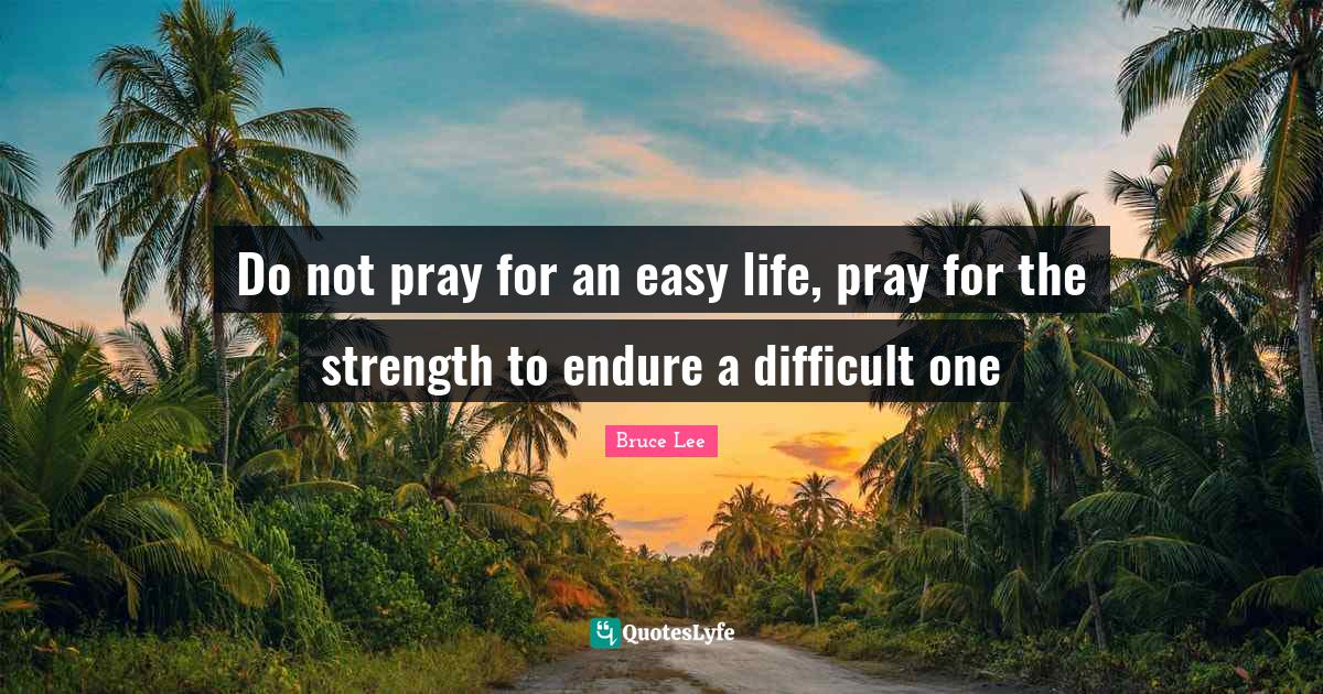 Bruce Lee Quotes: Do not pray for an easy life, pray for the strength to endure a difficult one