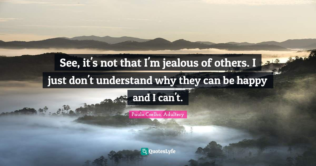 Paulo Coelho, Adultery Quotes: See, it's not that I'm jealous of others. I just don't understand why they can be happy and I can't.