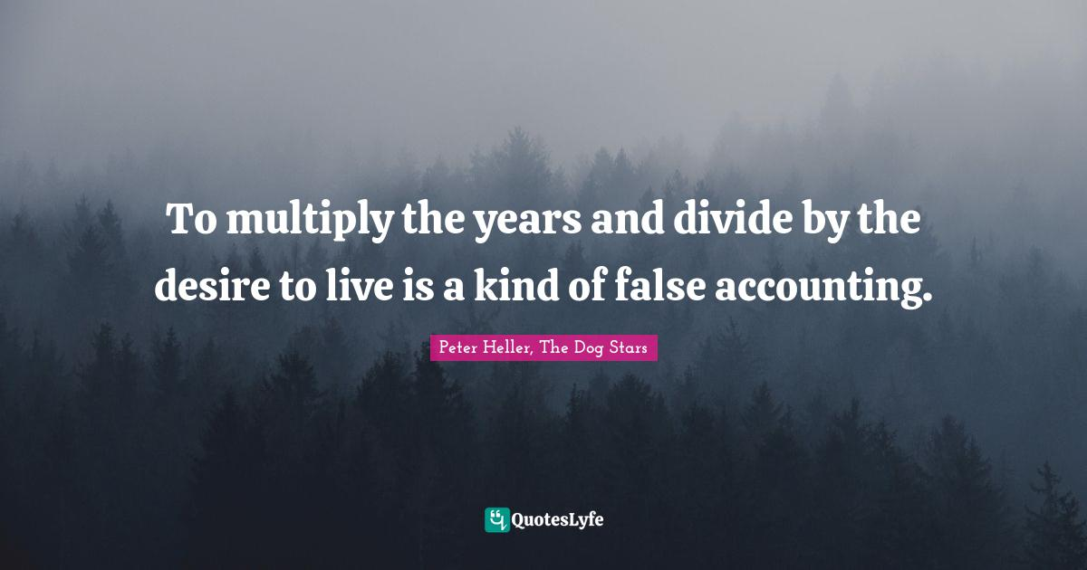"""Peter Heller, The Dog Stars Quotes: """"To multiply the years and divide by the desire to live is a kind of false accounting."""""""
