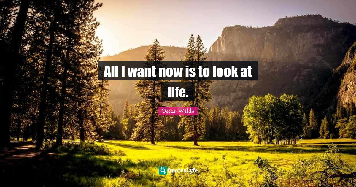 Oscar Wilde Quotes: All I want now is to look at life.