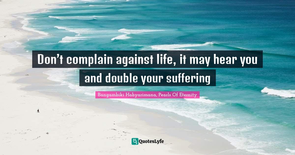 Bangambiki Habyarimana, Pearls Of Eternity Quotes: Don't complain against life, it may hear you and double your suffering