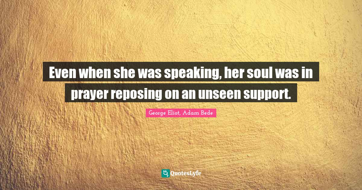 """George Eliot, Adam Bede Quotes: """"Even when she was speaking, her soul was in prayer reposing on an unseen support."""""""