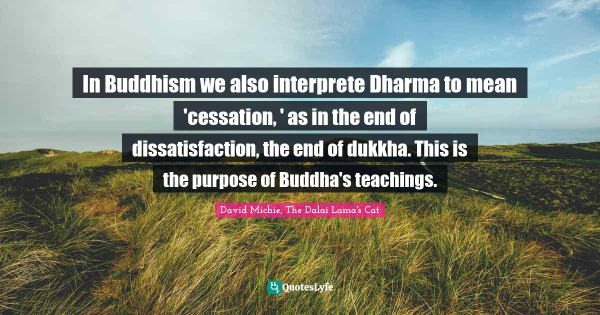 David Michie, The Dalai Lama's Cat Quotes: In Buddhism we also interprete Dharma to mean 'cessation, ' as in the end of dissatisfaction, the end of dukkha. This is the purpose of Buddha's teachings.