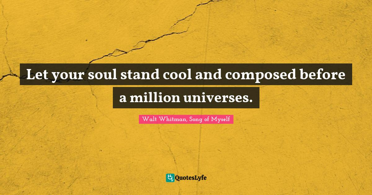 Walt Whitman, Song of Myself Quotes: Let your soul stand cool and composed before a million universes.