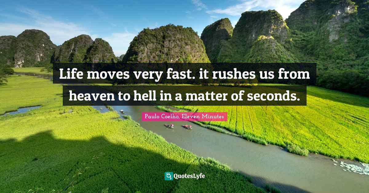 Paulo Coelho, Eleven Minutes Quotes: Life moves very fast. it rushes us from heaven to hell in a matter of seconds.