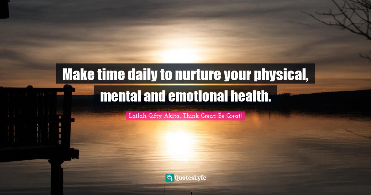 Lailah Gifty Akita, Think Great: Be Great! Quotes: Make time daily to nurture your physical, mental and emotional health.