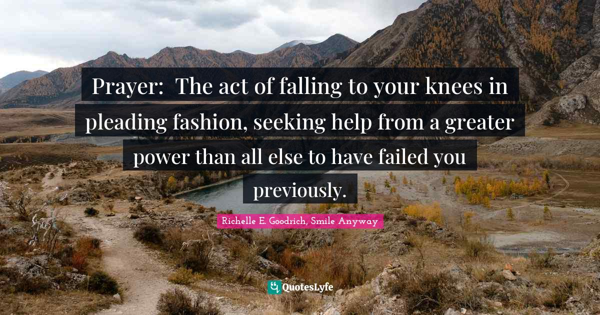 Richelle E. Goodrich, Smile Anyway Quotes: Prayer: The act of falling to your knees in pleading fashion, seeking help from a greater power than all else to have failed you previously.