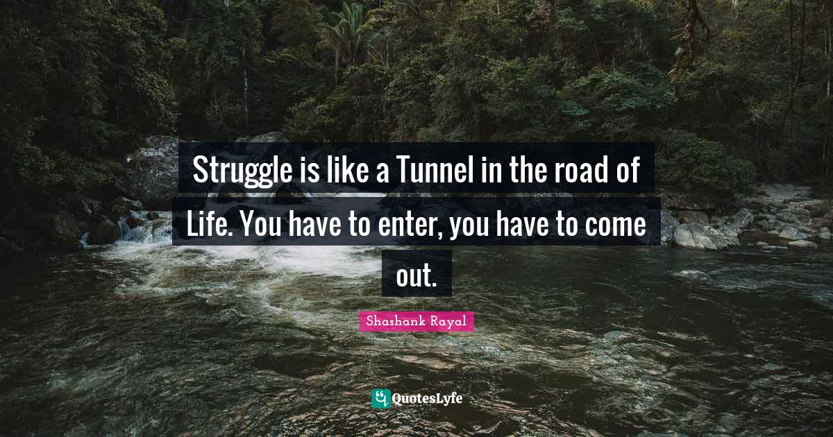 Shashank Rayal Quotes: Struggle is like a Tunnel in the road of Life. You have to enter, you have to come out.