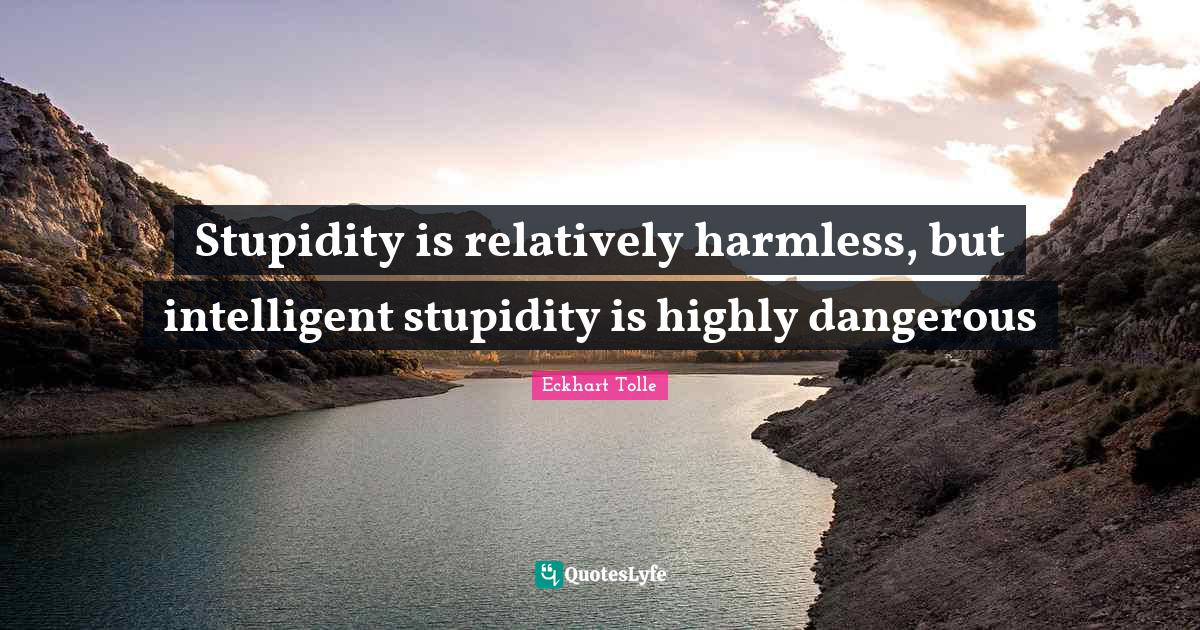 Eckhart Tolle Quotes: Stupidity is relatively harmless, but intelligent stupidity is highly dangerous