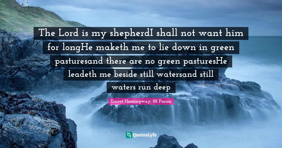 Ernest Hemingway, 88 Poems Quotes: The Lord is my shepherdI shall not want him for longHe maketh me to lie down in green pasturesand there are no green pasturesHe leadeth me beside still watersand still waters run deep