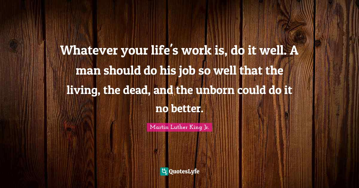 Martin Luther King Jr. Quotes: Whatever your life's work is, do it well. A man should do his job so well that the living, the dead, and the unborn could do it no better.