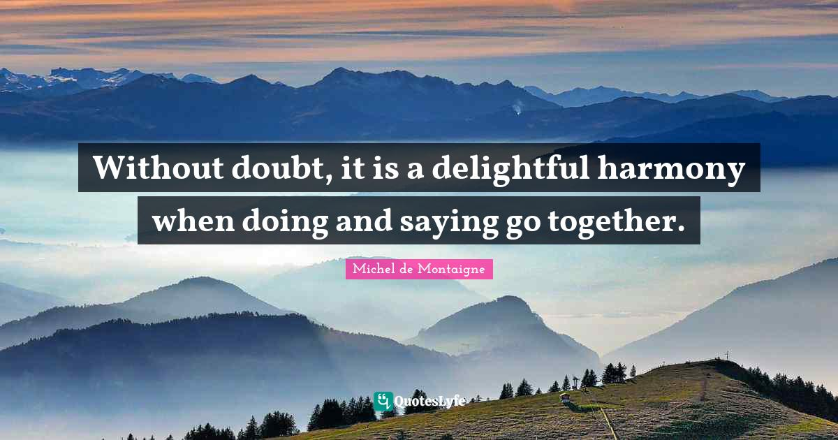 Michel de Montaigne Quotes: Without doubt, it is a delightful harmony when doing and saying go together.