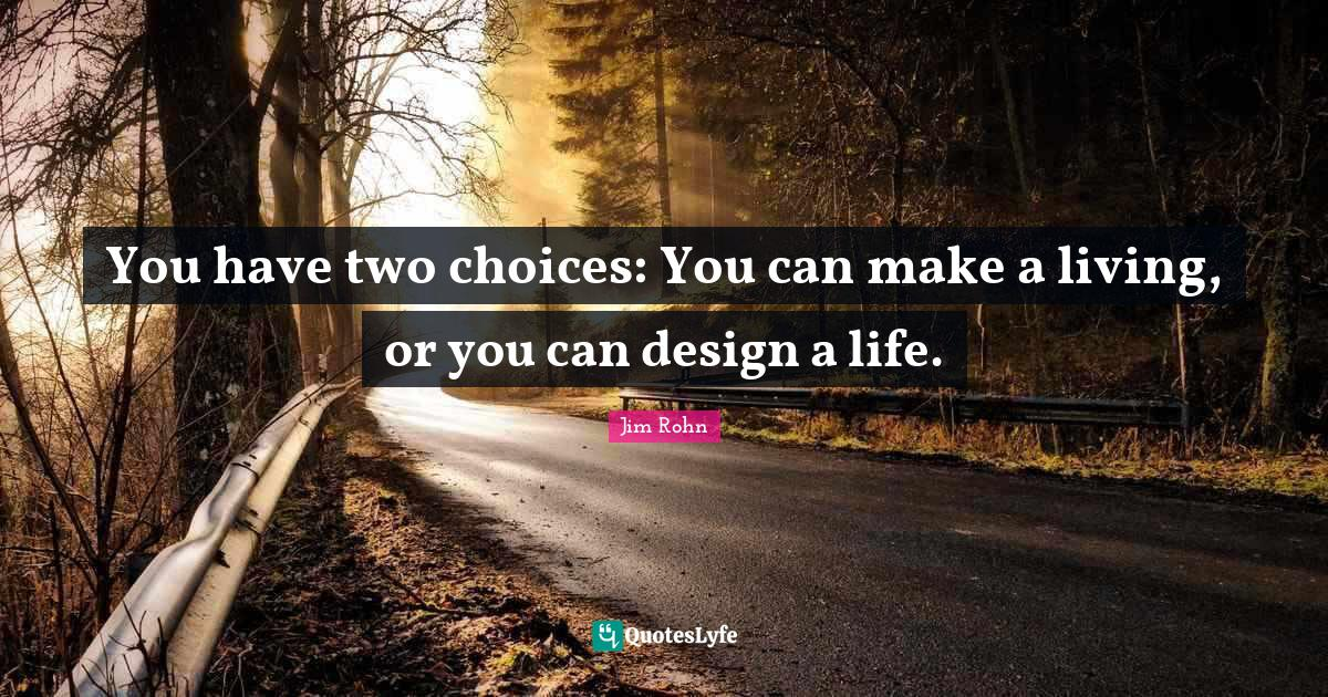 Jim Rohn Quotes: You have two choices: You can make a living, or you can design a life.
