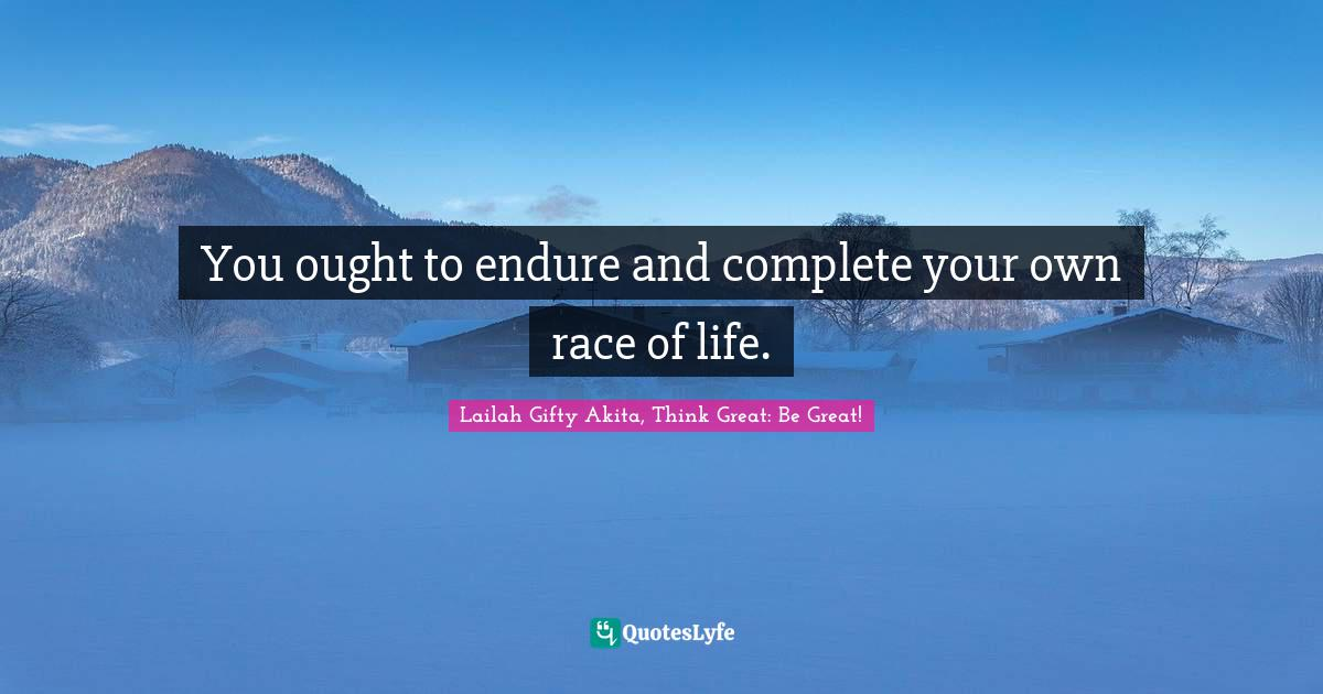 Lailah Gifty Akita, Think Great: Be Great! Quotes: You ought to endure and complete your own race of life.