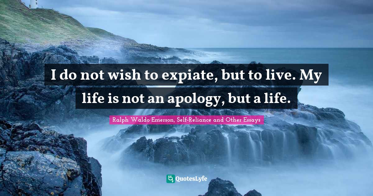Ralph Waldo Emerson, Self-Reliance and Other Essays Quotes: I do not wish to expiate, but to live. My life is not an apology, but a life.
