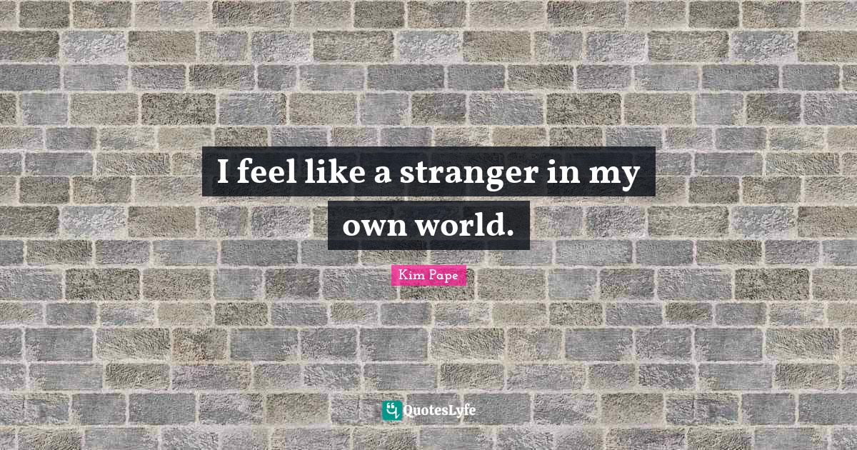 Kim Pape Quotes: I feel like a stranger in my own world.