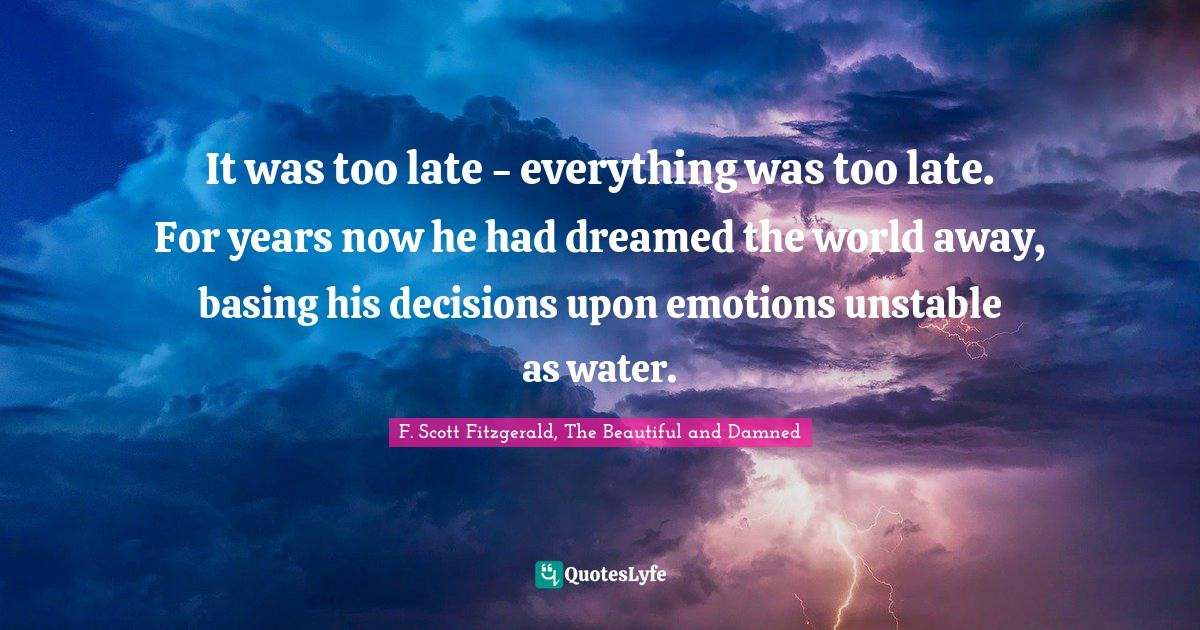 F. Scott Fitzgerald, The Beautiful and Damned Quotes: It was too late - everything was too late. For years now he had dreamed the world away, basing his decisions upon emotions unstable as water.