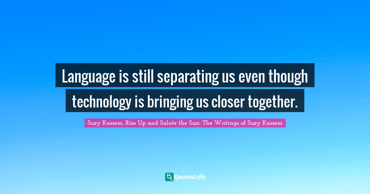 Suzy Kassem, Rise Up and Salute the Sun: The Writings of Suzy Kassem Quotes: Language is still separating us even though technology is bringing us closer together.