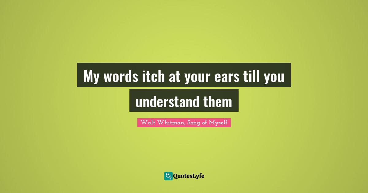 Walt Whitman, Song of Myself Quotes: My words itch at your ears till you understand them