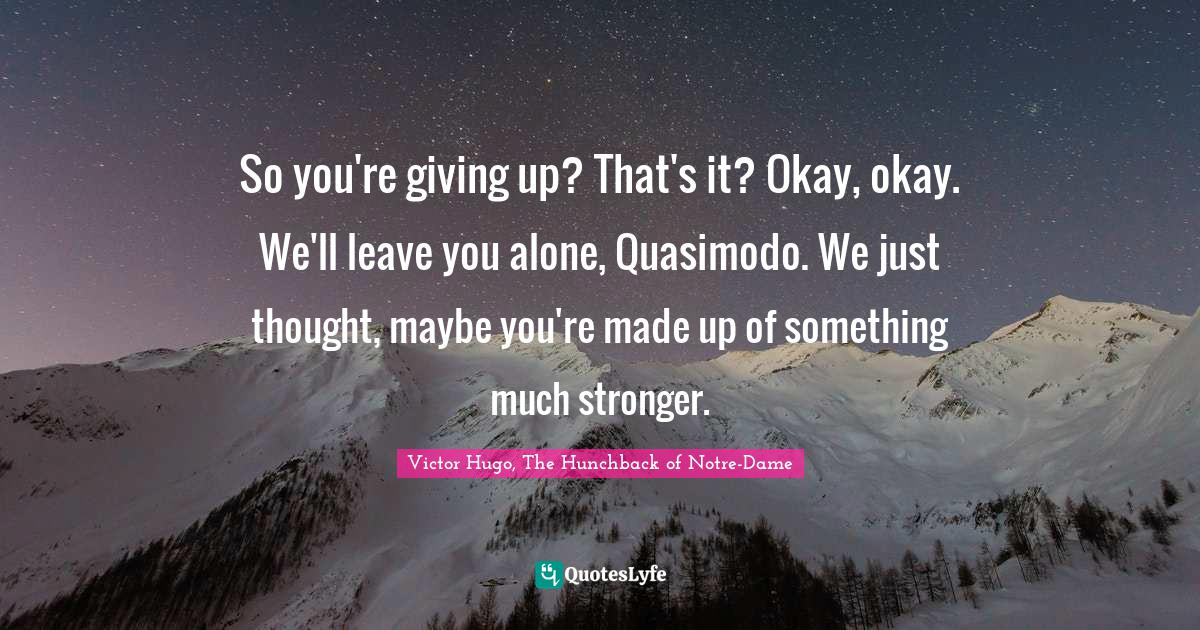 Victor Hugo, The Hunchback of Notre-Dame Quotes: So you're giving up? That's it? Okay, okay. We'll leave you alone, Quasimodo. We just thought, maybe you're made up of something much stronger.