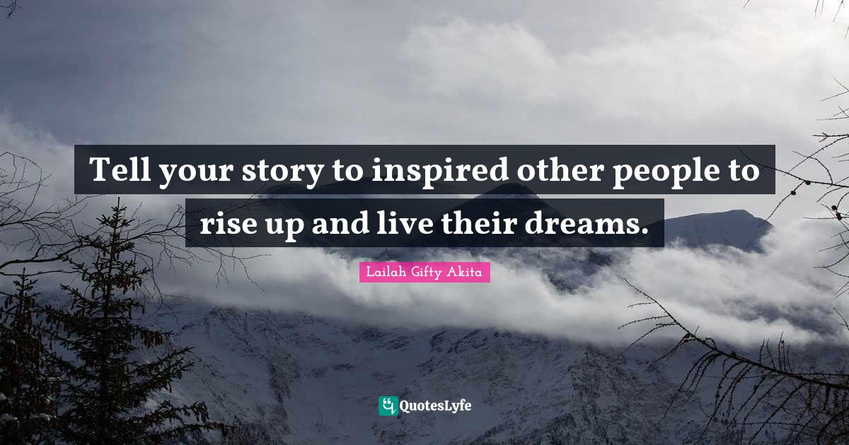 Lailah Gifty Akita Quotes: Tell your story to inspired other people to rise up and live their dreams.
