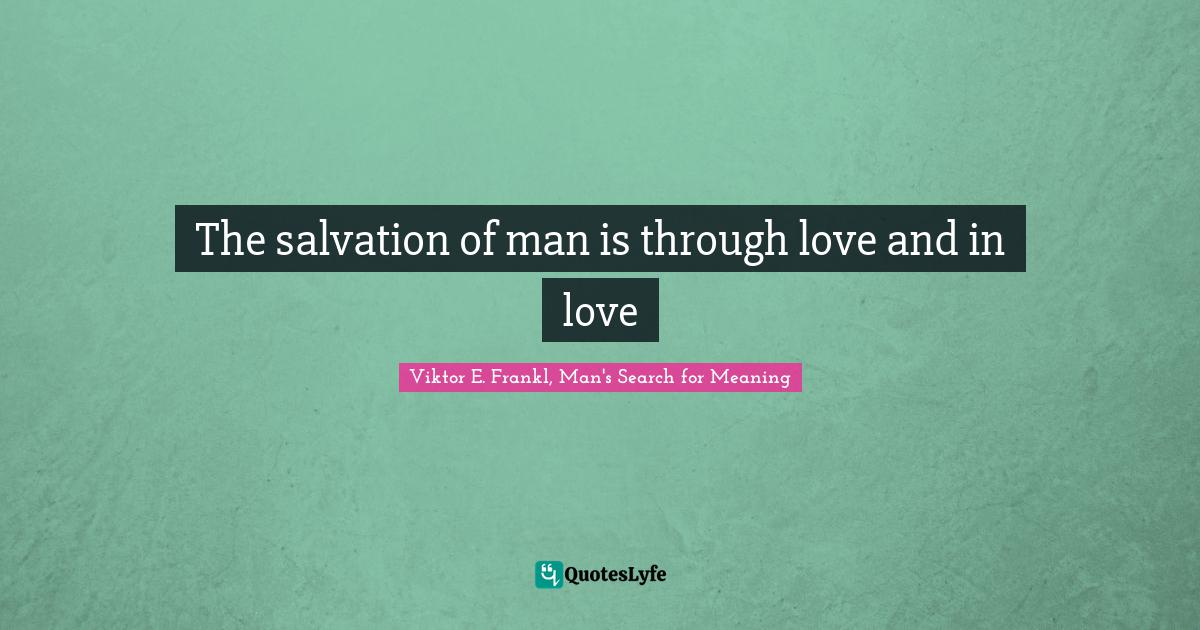 Viktor E. Frankl, Man's Search for Meaning Quotes: The salvation of man is through love and in love