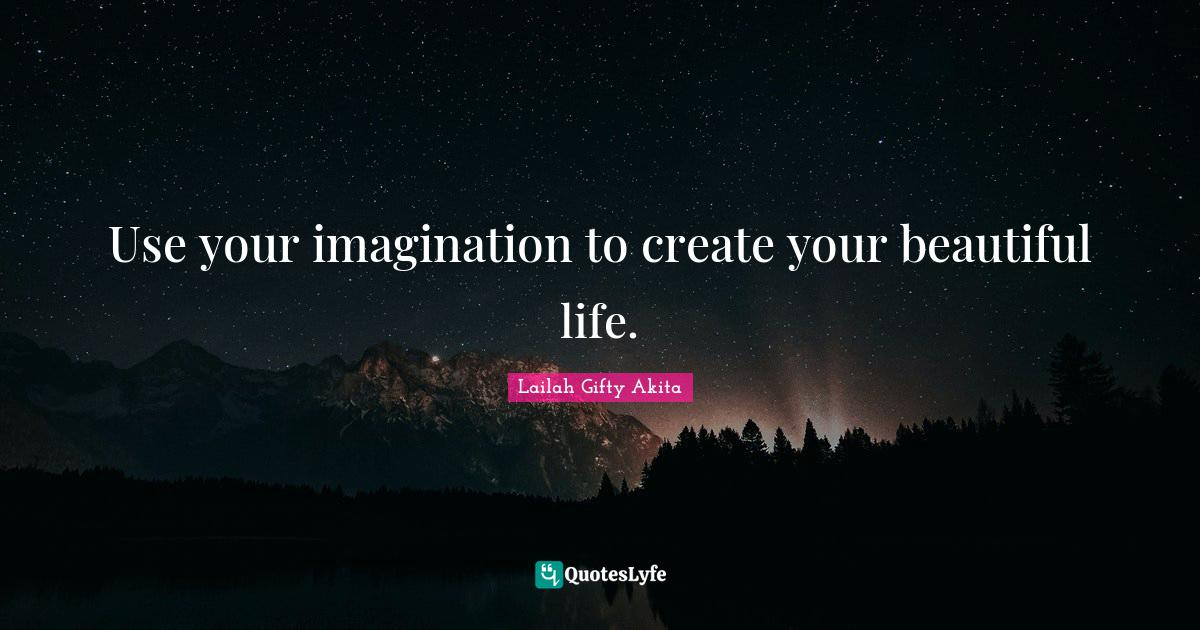 Lailah Gifty Akita Quotes: Use your imagination to create your beautiful life.